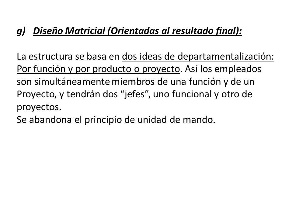 g)Diseño Matricial (Orientadas al resultado final): La estructura se basa en dos ideas de departamentalización: Por función y por producto o proyecto.