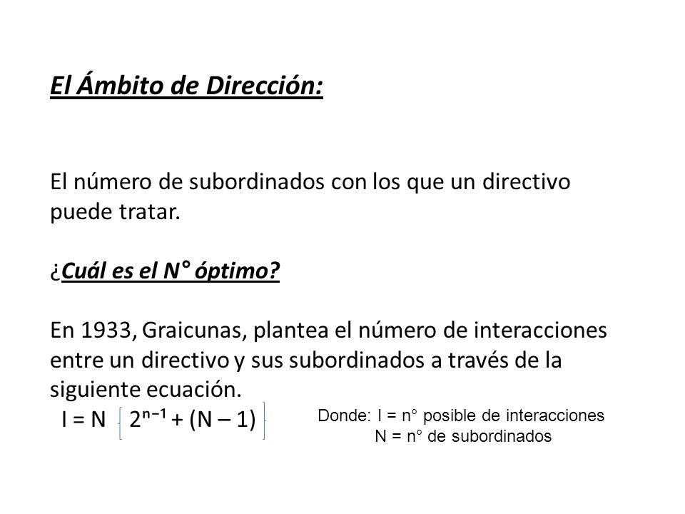 El Ámbito de Dirección: El número de subordinados con los que un directivo puede tratar. ¿Cuál es el N° óptimo? En 1933, Graicunas, plantea el número