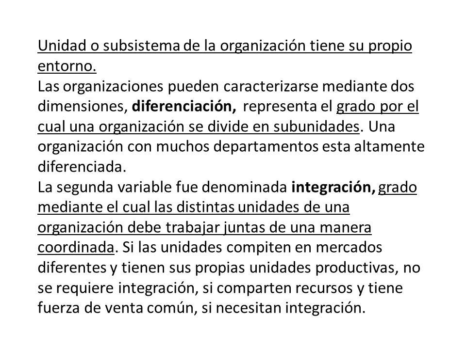 Unidad o subsistema de la organización tiene su propio entorno. Las organizaciones pueden caracterizarse mediante dos dimensiones, diferenciación, rep