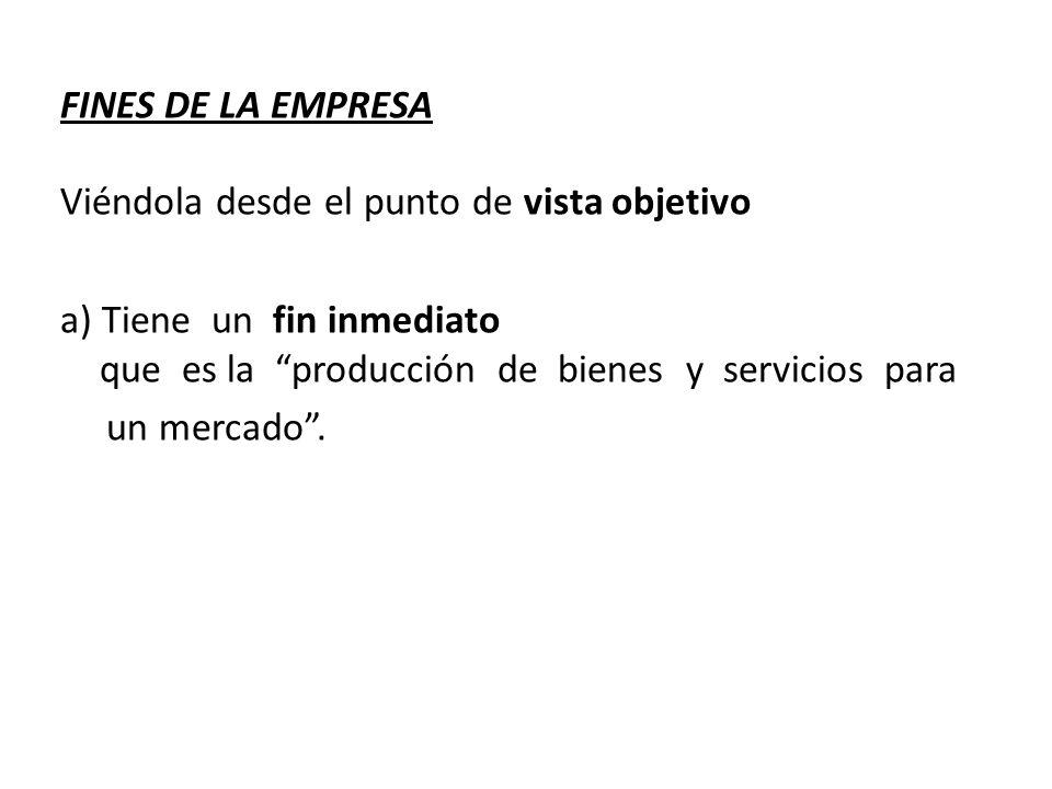 FINES DE LA EMPRESA Viéndola desde el punto de vista objetivo a) Tiene un fin inmediato que es la producción de bienes y servicios para un mercado.