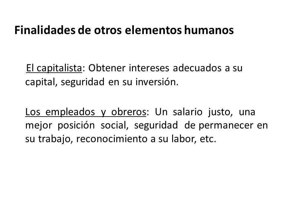 Finalidades de otros elementos humanos El capitalista: Obtener intereses adecuados a su capital, seguridad en su inversión. Los empleados y obreros: U