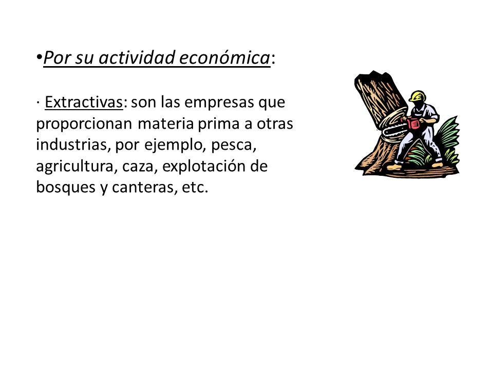 Por su actividad económica: · Extractivas: son las empresas que proporcionan materia prima a otras industrias, por ejemplo, pesca, agricultura, caza,