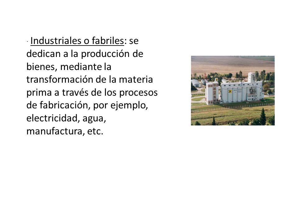 · Industriales o fabriles: se dedican a la producción de bienes, mediante la transformación de la materia prima a través de los procesos de fabricació