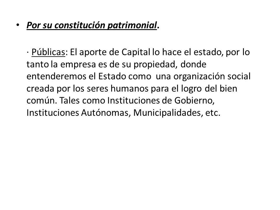 Por su constitución patrimonial. · Públicas: El aporte de Capital lo hace el estado, por lo tanto la empresa es de su propiedad, donde entenderemos el