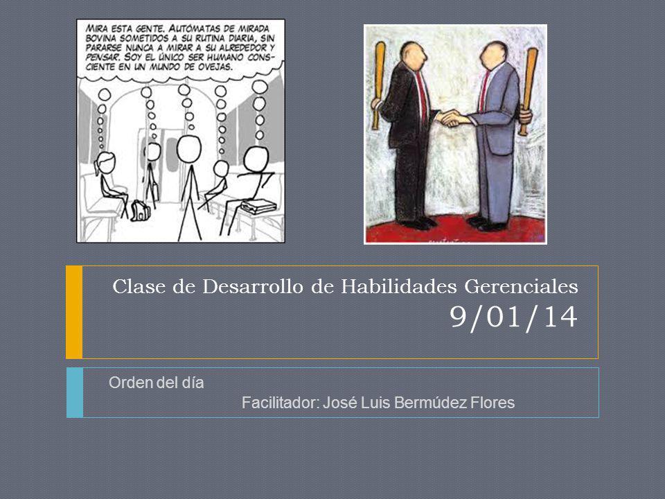 Clase de Desarrollo de Habilidades Gerenciales 9/01/14 Orden del día Facilitador: José Luis Bermúdez Flores