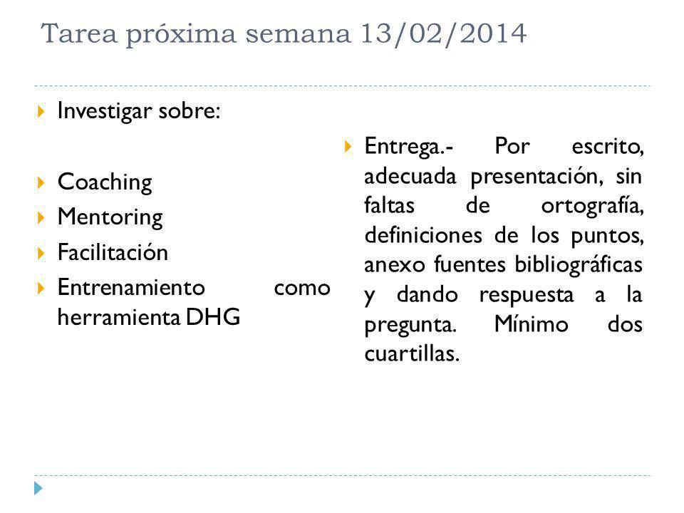 Tarea próxima semana 13/02/2014 Investigar sobre: Coaching Mentoring Facilitación Entrenamiento como herramienta DHG Entrega.- Por escrito, adecuada p
