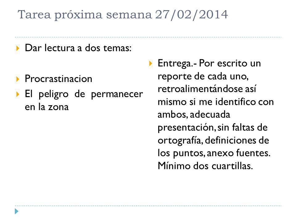 Tarea próxima semana 27/02/2014 Dar lectura a dos temas: Procrastinacion El peligro de permanecer en la zona Entrega.- Por escrito un reporte de cada