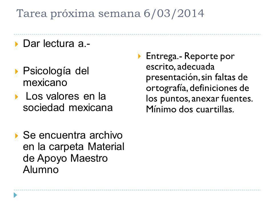 Tarea próxima semana 6/03/2014 Dar lectura a.- Psicología del mexicano Los valores en la sociedad mexicana Se encuentra archivo en la carpeta Material