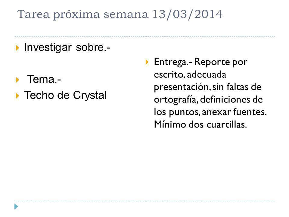 Tarea próxima semana 13/03/2014 Investigar sobre.- Tema.- Techo de Crystal Entrega.- Reporte por escrito, adecuada presentación, sin faltas de ortogra