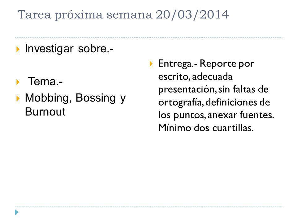 Tarea próxima semana 20/03/2014 Investigar sobre.- Tema.- Mobbing, Bossing y Burnout Entrega.- Reporte por escrito, adecuada presentación, sin faltas