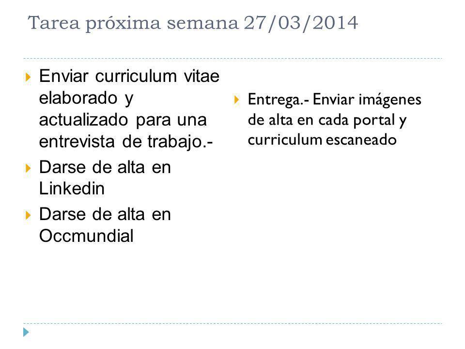 Tarea próxima semana 27/03/2014 Enviar curriculum vitae elaborado y actualizado para una entrevista de trabajo.- Darse de alta en Linkedin Darse de al