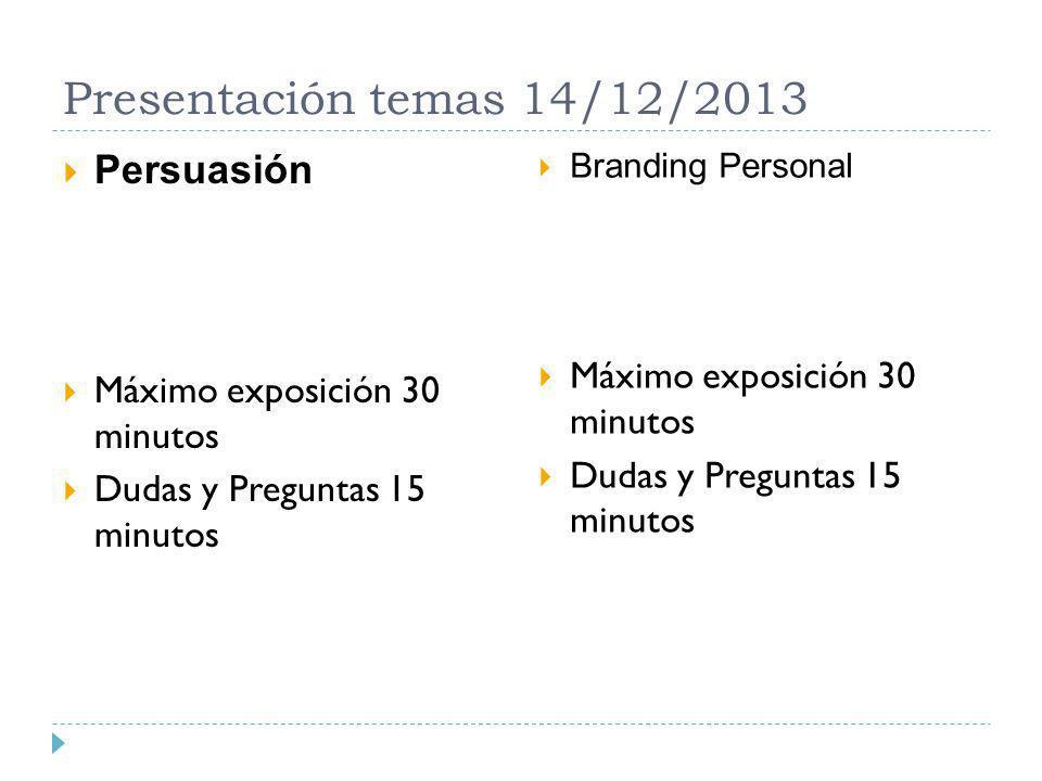 Presentación temas 14/12/2013 Persuasión Máximo exposición 30 minutos Dudas y Preguntas 15 minutos Branding Personal Máximo exposición 30 minutos Duda