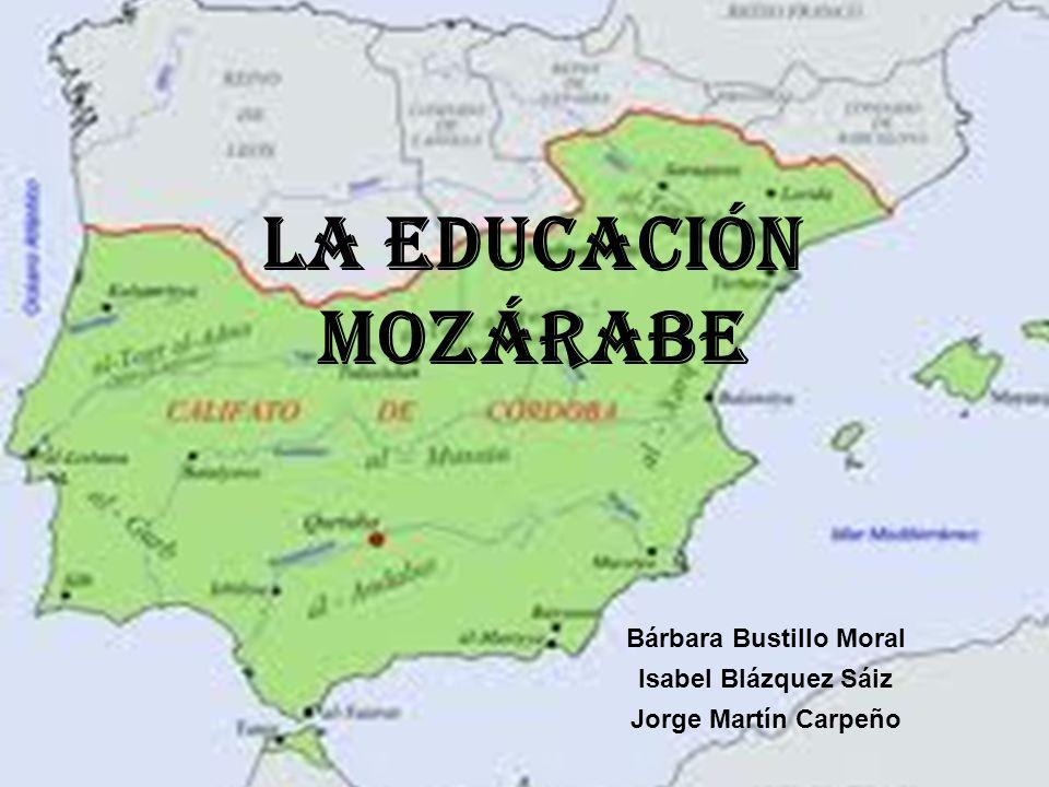 LA EDUCACIÓN MOZÁRABE Bárbara Bustillo Moral Isabel Blázquez Sáiz Jorge Martín Carpeño