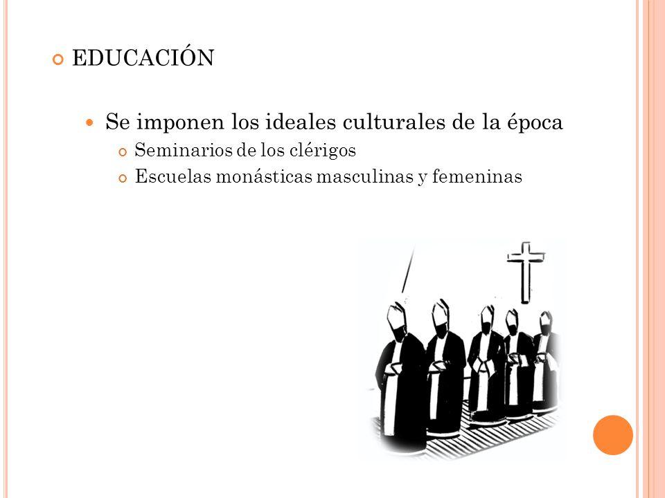 EDUCACIÓN Se imponen los ideales culturales de la época Seminarios de los clérigos Escuelas monásticas masculinas y femeninas