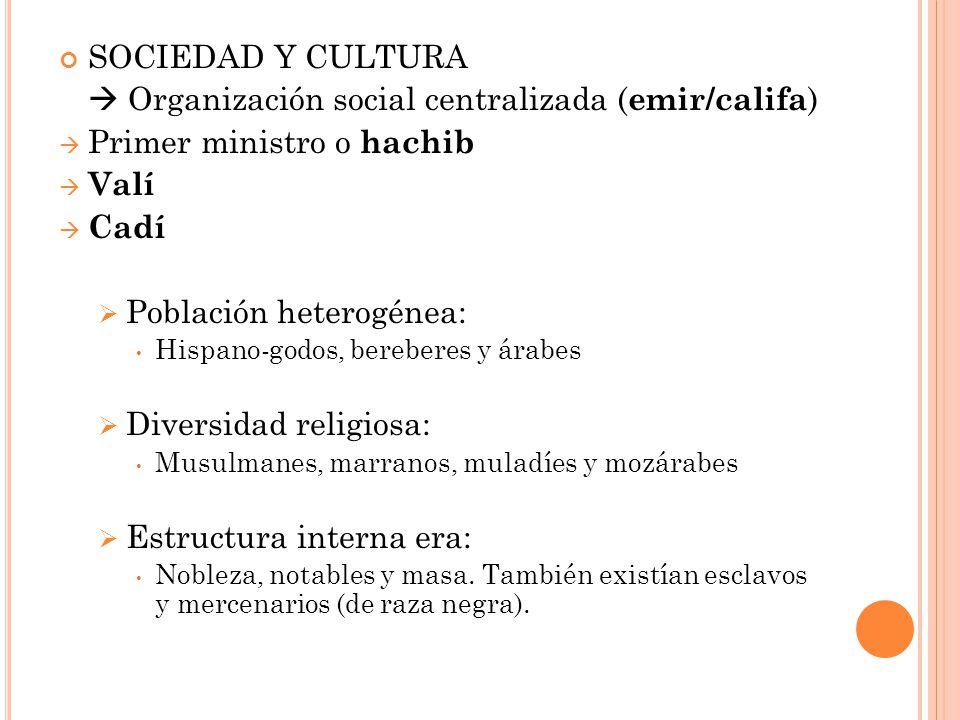 SOCIEDAD Y CULTURA Organización social centralizada ( emir/califa ) Primer ministro o hachib Valí Cadí Población heterogénea: Hispano-godos, bereberes y árabes Diversidad religiosa: Musulmanes, marranos, muladíes y mozárabes Estructura interna era: Nobleza, notables y masa.