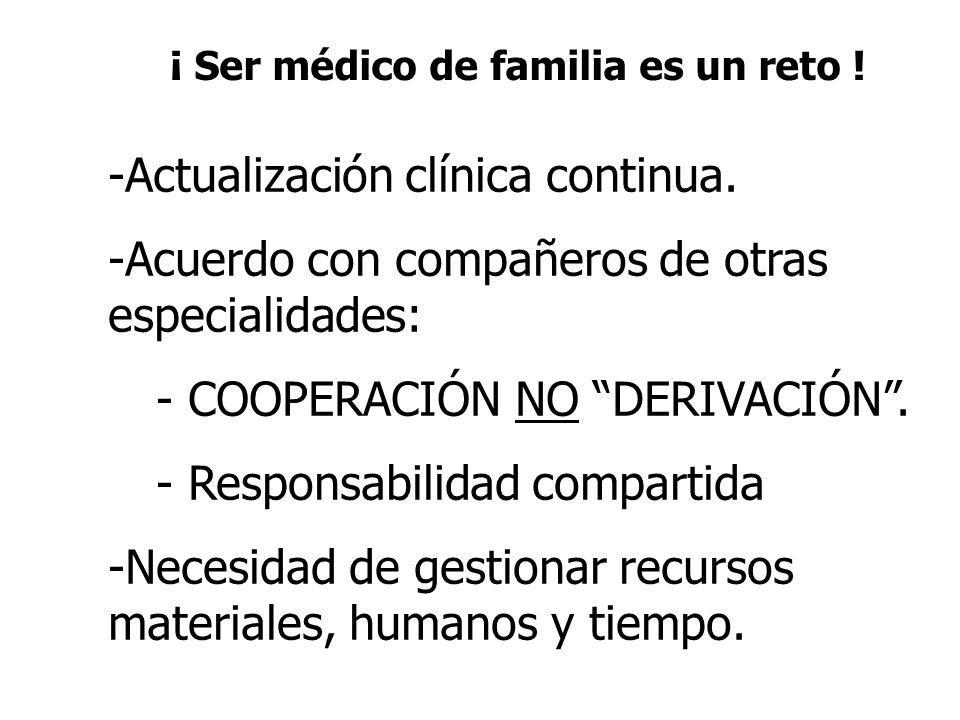 ¡ Ser médico de familia es un reto ! -Actualización clínica continua. -Acuerdo con compañeros de otras especialidades: - COOPERACIÓN NO DERIVACIÓN. -