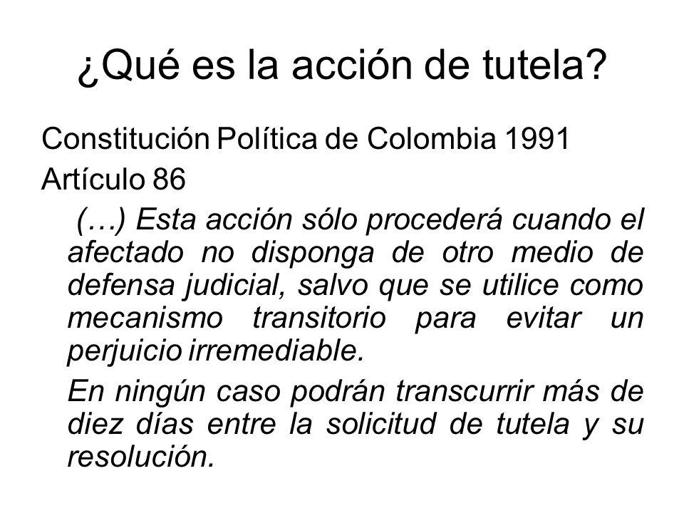 ¿Qué es la acción de tutela? Constitución Política de Colombia 1991 Artículo 86 (…) Esta acción sólo procederá cuando el afectado no disponga de otro