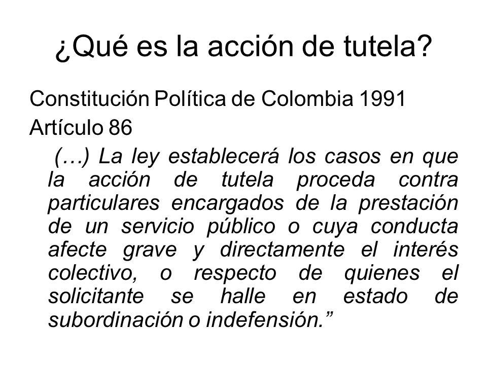¿Qué es la acción de tutela? Constitución Política de Colombia 1991 Artículo 86 (…) La ley establecerá los casos en que la acción de tutela proceda co