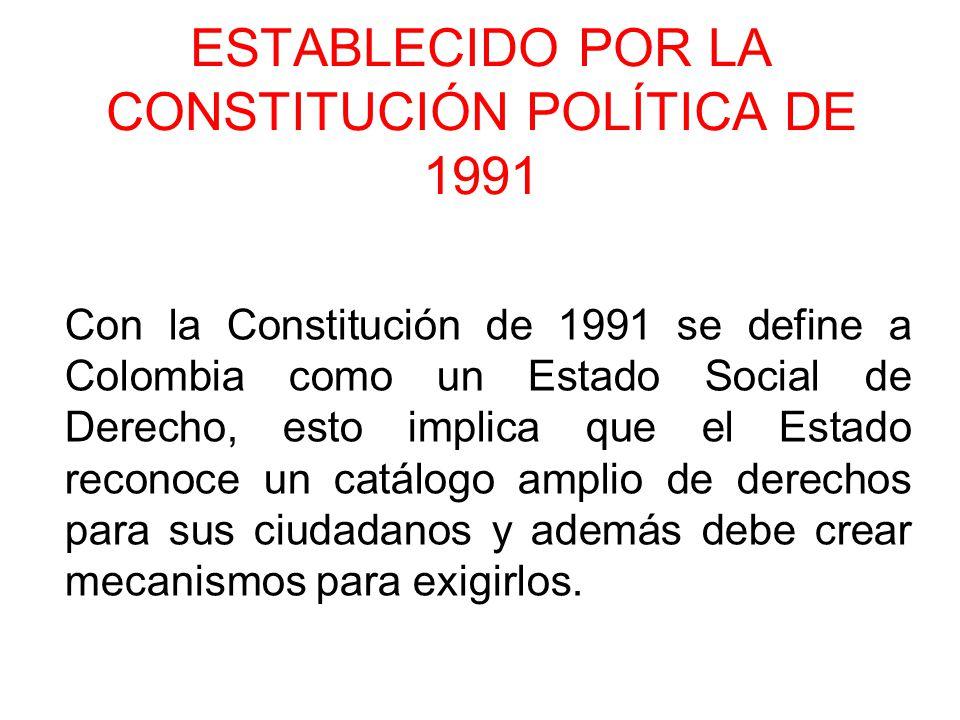 ESTABLECIDO POR LA CONSTITUCIÓN POLÍTICA DE 1991 Con la Constitución de 1991 se define a Colombia como un Estado Social de Derecho, esto implica que e