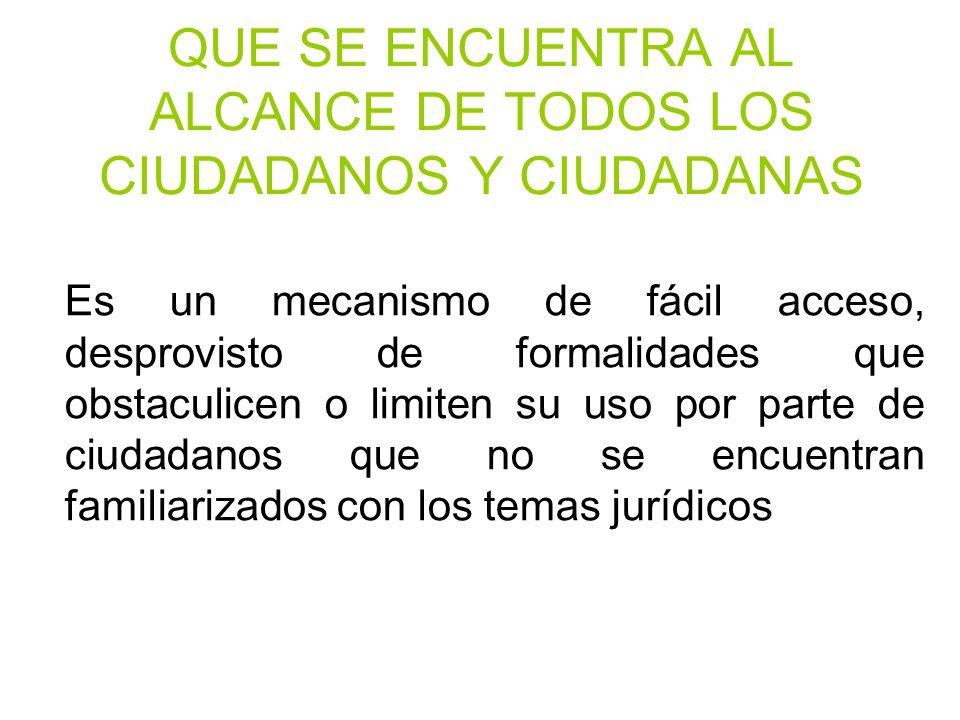 QUE SE ENCUENTRA AL ALCANCE DE TODOS LOS CIUDADANOS Y CIUDADANAS Es un mecanismo de fácil acceso, desprovisto de formalidades que obstaculicen o limit
