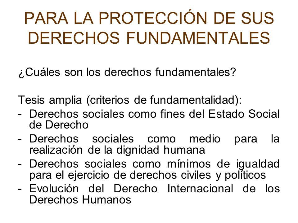 PARA LA PROTECCIÓN DE SUS DERECHOS FUNDAMENTALES ¿Cuáles son los derechos fundamentales? Tesis amplia (criterios de fundamentalidad): -Derechos social