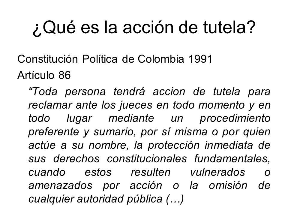 ¿Qué es la acción de tutela? Constitución Política de Colombia 1991 Artículo 86 Toda persona tendrá accion de tutela para reclamar ante los jueces en