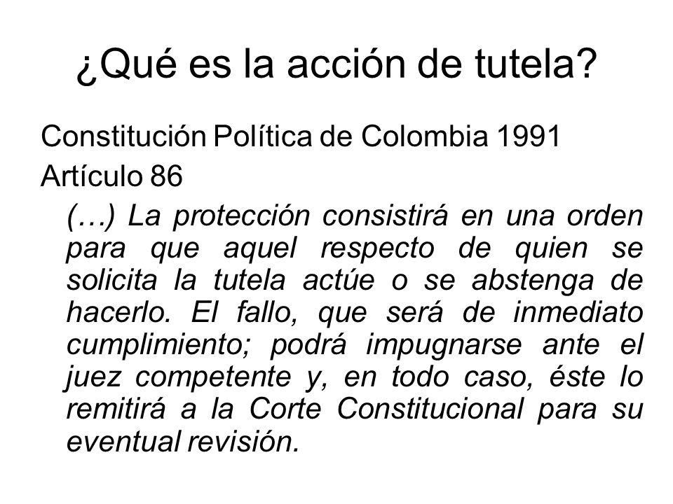 ¿Qué es la acción de tutela? Constitución Política de Colombia 1991 Artículo 86 (…) La protección consistirá en una orden para que aquel respecto de q