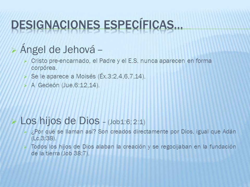 Ángel de Jehová – Cristo pre-encarnado, el Padre y el E.S. nunca aparecen en forma corpórea. Se le aparece a Moisés (Éx.3:2,4,6,7,14). A Gedeón (Jue.6