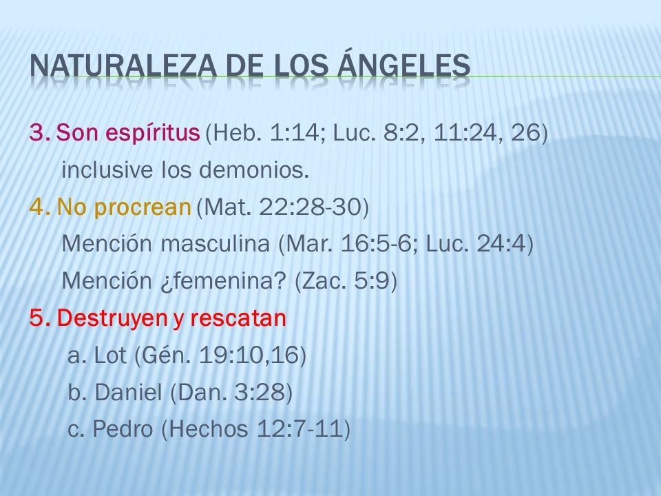 3. Son espíritus (Heb. 1:14; Luc. 8:2, 11:24, 26) inclusive los demonios. 4. No procrean (Mat. 22:28-30) Mención masculina (Mar. 16:5-6; Luc. 24:4) Me