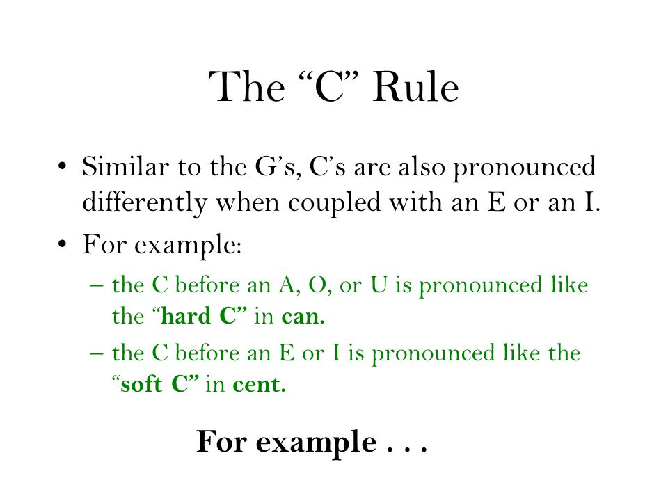 The C Rule Similar to the Gs, Cs are also pronounced differently when coupled with an E or an I. For example: –the C before an A, O, or U is pronounce