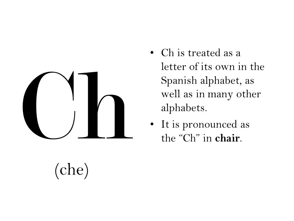 (che) Ch Ch is treated as a letter of its own in the Spanish alphabet, as well as in many other alphabets. It is pronounced as the Ch in chair.
