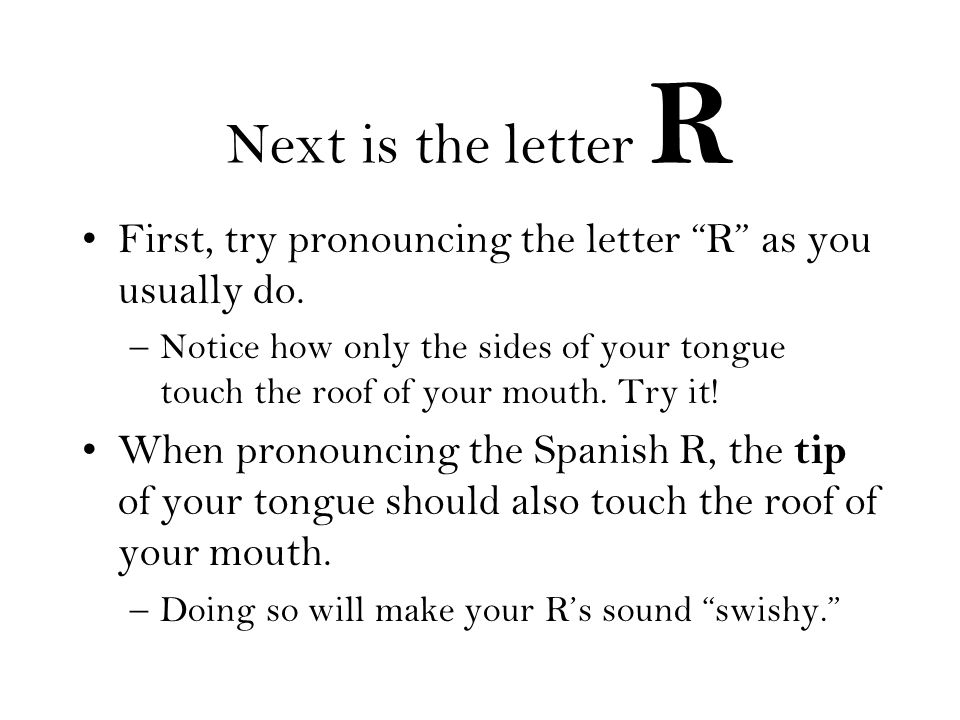 Next is the letter R First, try pronouncing the letter R as you usually do. –Notice how only the sides of your tongue touch the roof of your mouth. Tr
