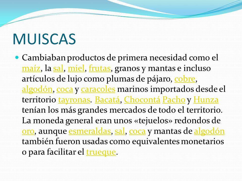 MUISCAS Cambiaban productos de primera necesidad como el maíz, la sal, miel, frutas, granos y mantas e incluso artículos de lujo como plumas de pájaro, cobre, algodón, coca y caracoles marinos importados desde el territorio tayronas.