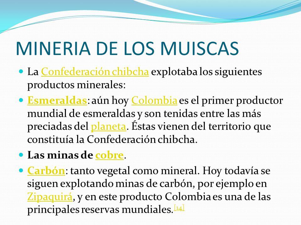 MINERIA DE LOS MUISCAS La Confederación chibcha explotaba los siguientes productos minerales:Confederación chibcha Esmeraldas: aún hoy Colombia es el primer productor mundial de esmeraldas y son tenidas entre las más preciadas del planeta.