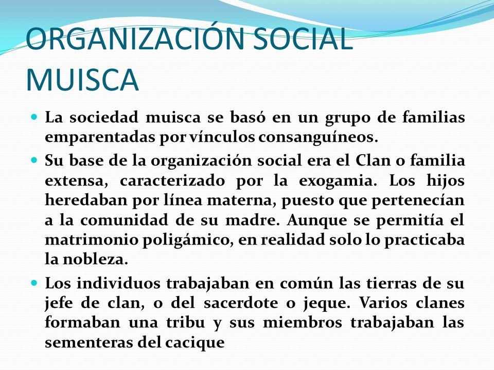 ORGANIZACIÓN SOCIAL MUISCA La sociedad muisca se basó en un grupo de familias emparentadas por vínculos consanguíneos.