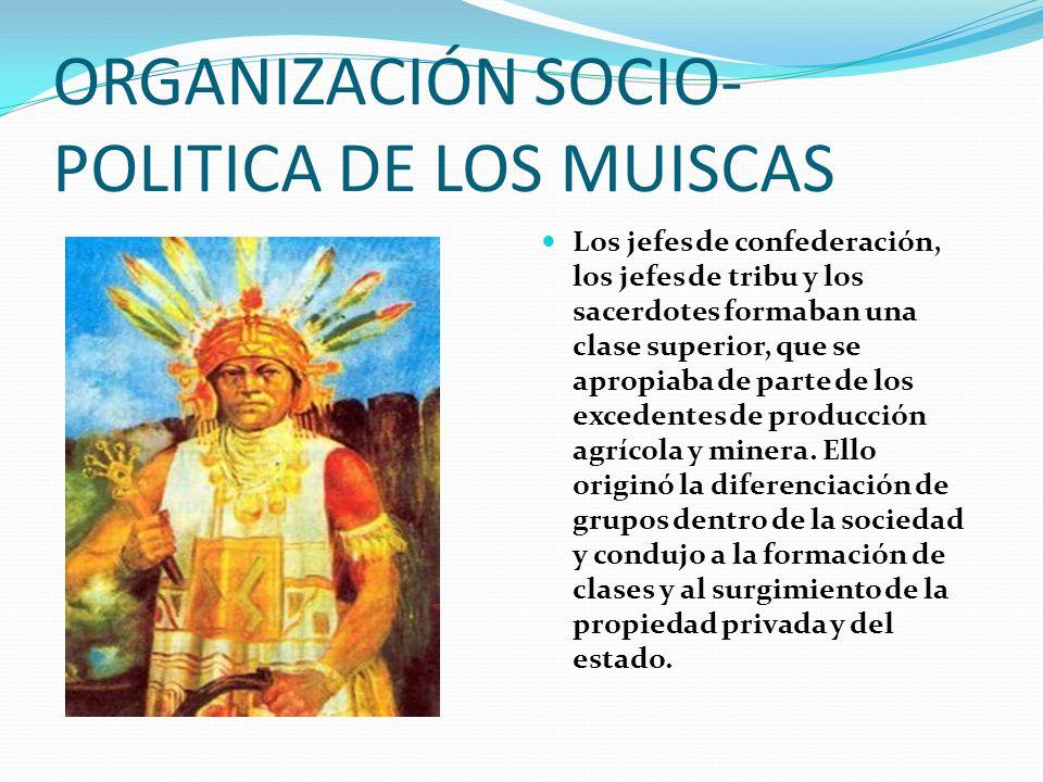 ORGANIZACIÓN SOCIO- POLITICA DE LOS MUISCAS Los jefes de confederación, los jefes de tribu y los sacerdotes formaban una clase superior, que se apropiaba de parte de los excedentes de producción agrícola y minera.