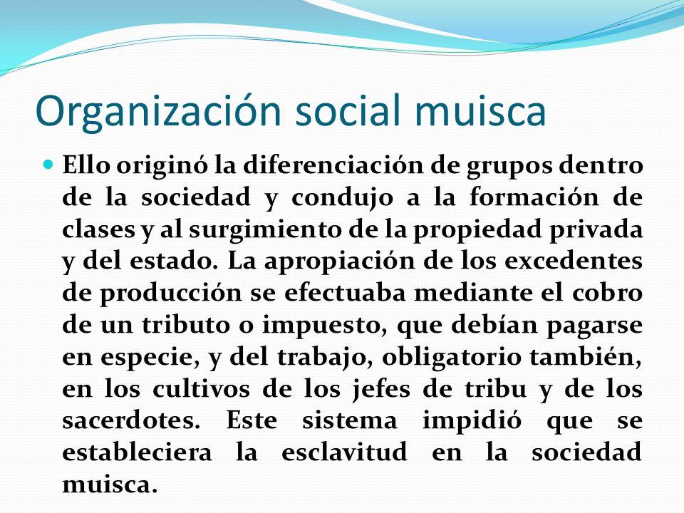Organización social muisca Ello originó la diferenciación de grupos dentro de la sociedad y condujo a la formación de clases y al surgimiento de la propiedad privada y del estado.