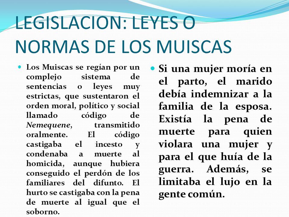 LEGISLACION: LEYES O NORMAS DE LOS MUISCAS Los Muiscas se regían por un complejo sistema de sentencias o leyes muy estrictas, que sustentaron el orden moral, político y social llamado código de Nemequene, transmitido oralmente.
