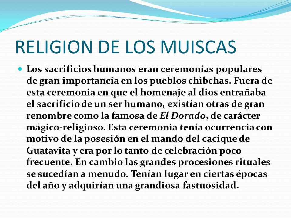 RELIGION DE LOS MUISCAS Los sacrificios humanos eran ceremonias populares de gran importancia en los pueblos chibchas.