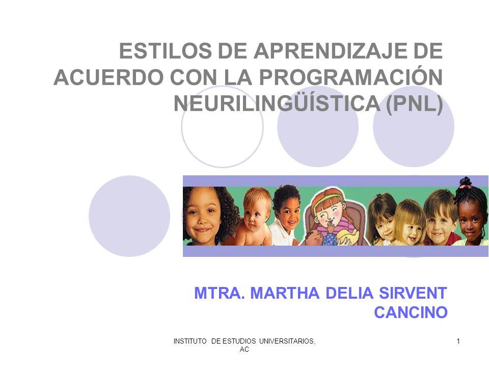 INSTITUTO DE ESTUDIOS UNIVERSITARIOS, AC 1 ESTILOS DE APRENDIZAJE DE ACUERDO CON LA PROGRAMACIÓN NEURILINGÜÍSTICA (PNL) MTRA. MARTHA DELIA SIRVENT CAN