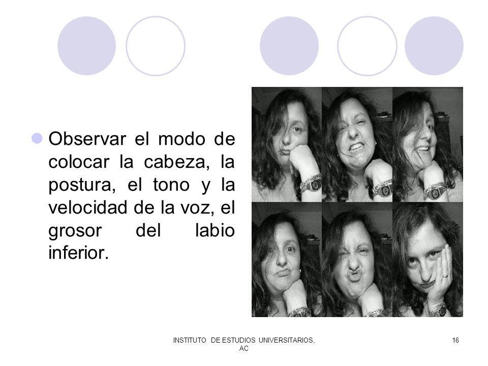 INSTITUTO DE ESTUDIOS UNIVERSITARIOS, AC 16 Observar el modo de colocar la cabeza, la postura, el tono y la velocidad de la voz, el grosor del labio i