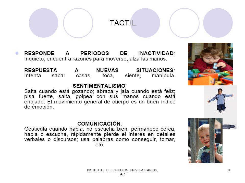 INSTITUTO DE ESTUDIOS UNIVERSITARIOS, AC 34 TACTIL RESPONDE A PERIODOS DE INACTIVIDAD: Inquieto; encuentra razones para moverse, alza las manos. RESPU
