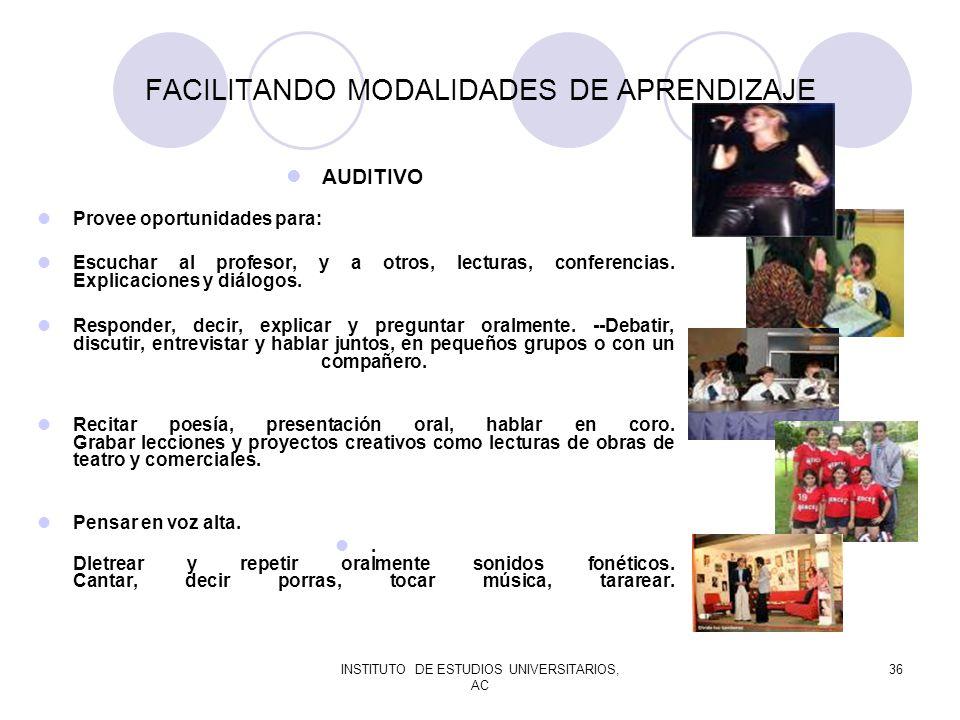 INSTITUTO DE ESTUDIOS UNIVERSITARIOS, AC 36 FACILITANDO MODALIDADES DE APRENDIZAJE AUDITIVO Provee oportunidades para: Escuchar al profesor, y a otros