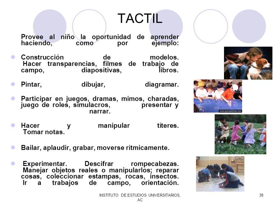 INSTITUTO DE ESTUDIOS UNIVERSITARIOS, AC 38 TACTIL Provee al niño la oportunidad de aprender haciendo, como por ejemplo: Construcción de modelos. Hace