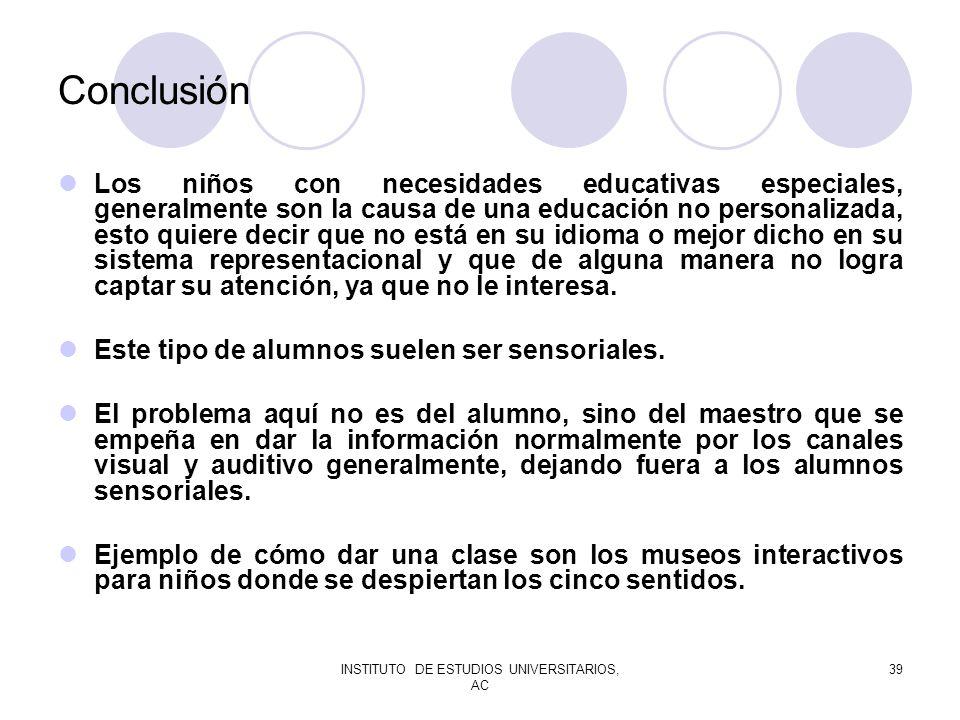 INSTITUTO DE ESTUDIOS UNIVERSITARIOS, AC 39 Conclusión Los niños con necesidades educativas especiales, generalmente son la causa de una educación no