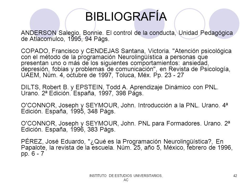 INSTITUTO DE ESTUDIOS UNIVERSITARIOS, AC 42 BIBLIOGRAFÍA ANDERSON Salegio, Bonnie. El control de la conducta, Unidad Pedagógica de Atlacomulco, 1995,