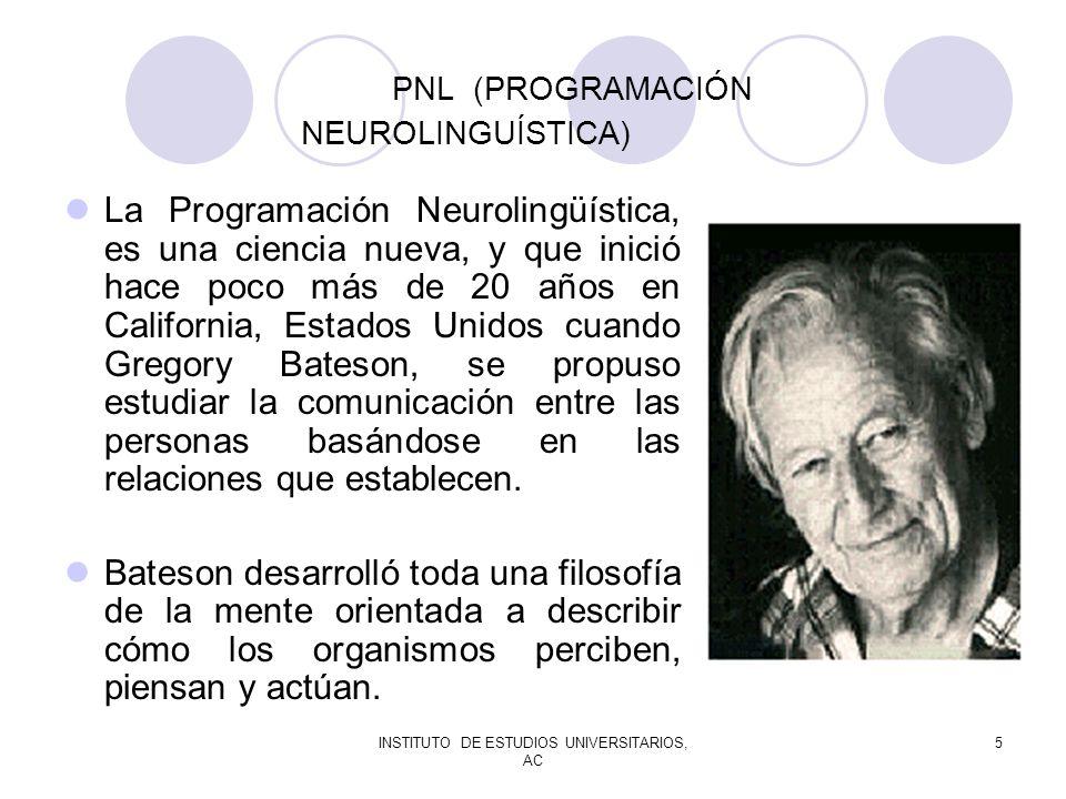 INSTITUTO DE ESTUDIOS UNIVERSITARIOS, AC 5 PNL (PROGRAMACIÓN NEUROLINGUÍSTICA) La Programación Neurolingüística, es una ciencia nueva, y que inició ha