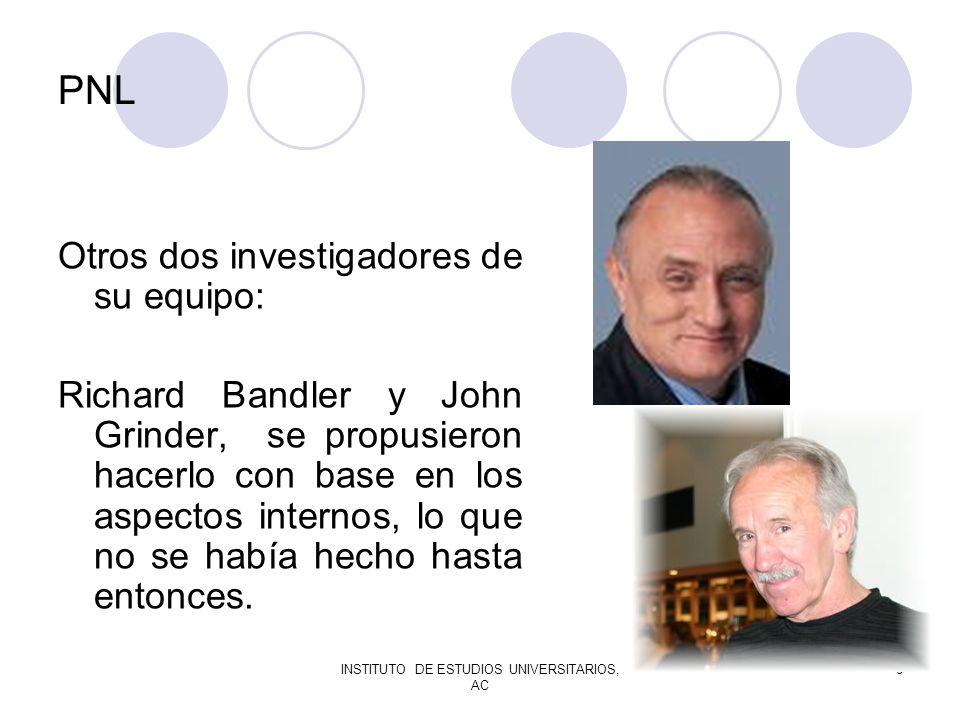 INSTITUTO DE ESTUDIOS UNIVERSITARIOS, AC 6 PNL Otros dos investigadores de su equipo: Richard Bandler y John Grinder, se propusieron hacerlo con base