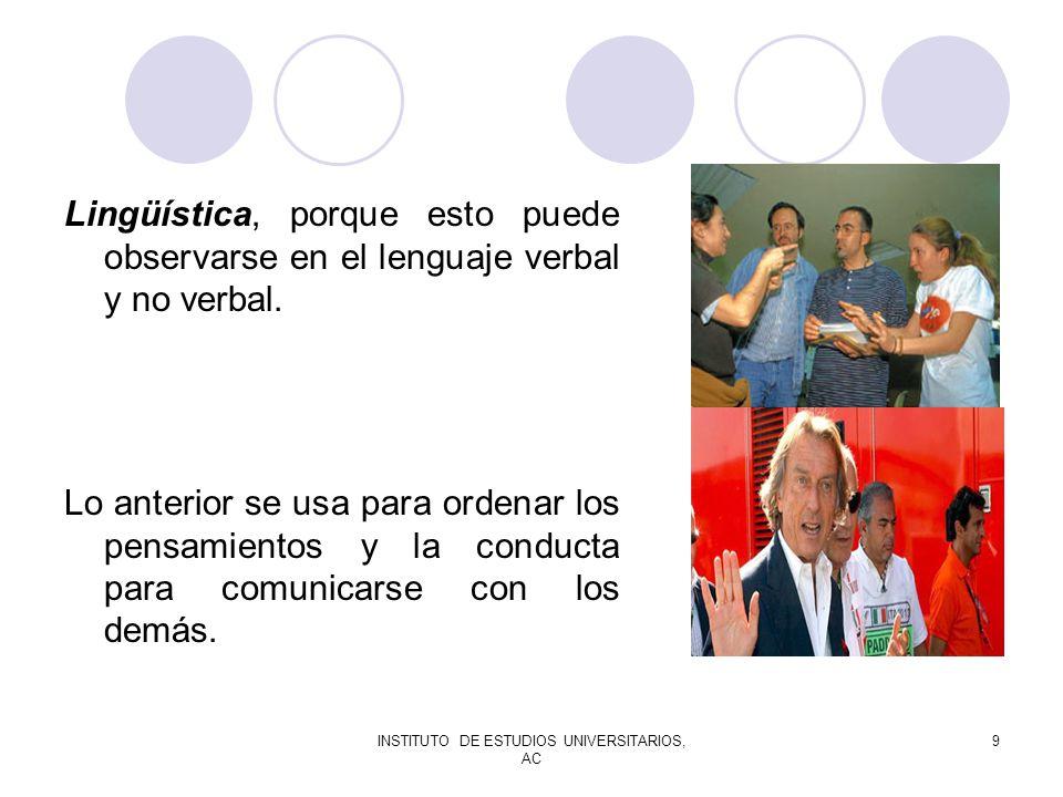 INSTITUTO DE ESTUDIOS UNIVERSITARIOS, AC 9 Lingüística, porque esto puede observarse en el lenguaje verbal y no verbal. Lo anterior se usa para ordena