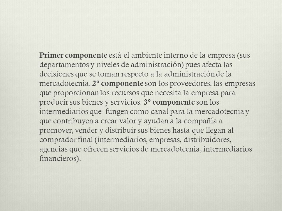 Primer componente está el ambiente interno de la empresa (sus departamentos y niveles de administración) pues afecta las decisiones que se toman respecto a la administración de la mercadotecnia.